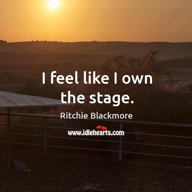 I feel like I own the stage. Ritchie Blackmore Picture Quote