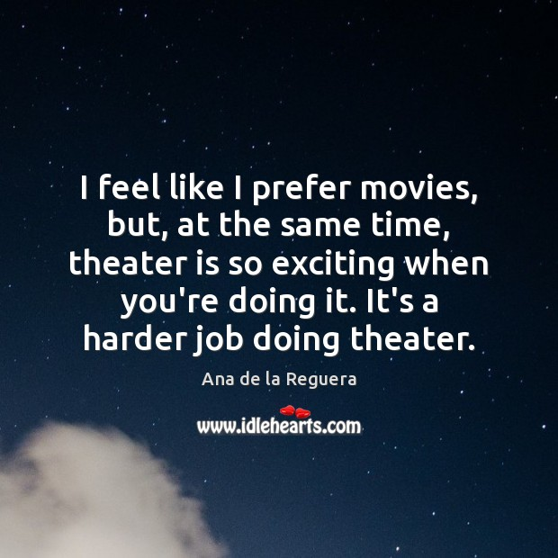 Image, I feel like I prefer movies, but, at the same time, theater