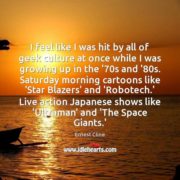 I feel like I was hit by all of geek culture at Ernest Cline Picture Quote