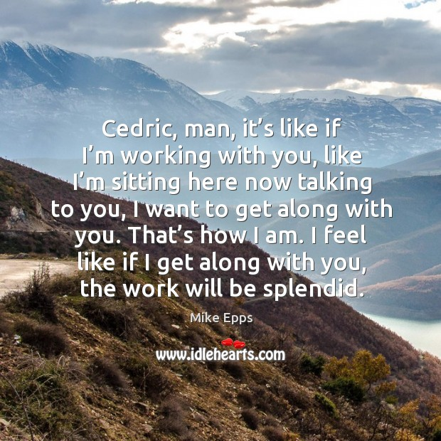 I feel like if I get along with you, the work will be splendid. Mike Epps Picture Quote