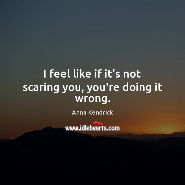 I feel like if it's not scaring you, you're doing it wrong. Anna Kendrick Picture Quote