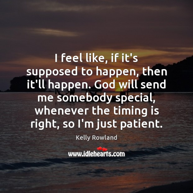 I feel like, if it's supposed to happen, then it'll happen. God Kelly Rowland Picture Quote