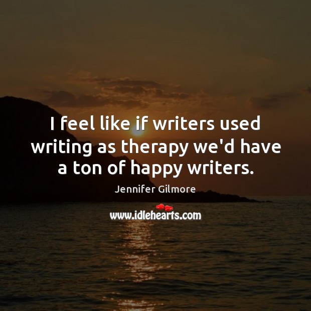 Image, I feel like if writers used writing as therapy we'd have a ton of happy writers.