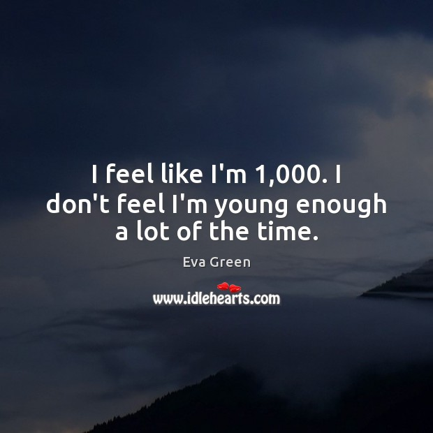 I feel like I'm 1,000. I don't feel I'm young enough a lot of the time. Eva Green Picture Quote