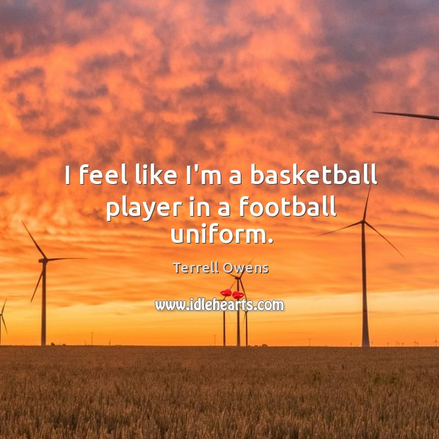 I feel like I'm a basketball player in a football uniform. Terrell Owens Picture Quote