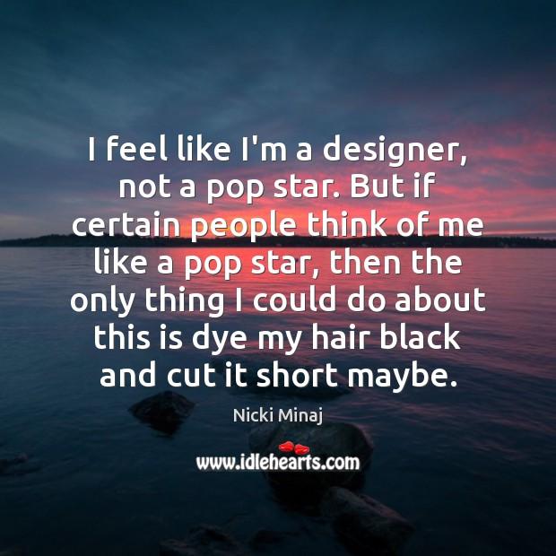 I feel like I'm a designer, not a pop star. But if Image
