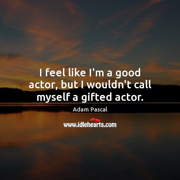 Image, I feel like I'm a good actor, but I wouldn't call myself a gifted actor.