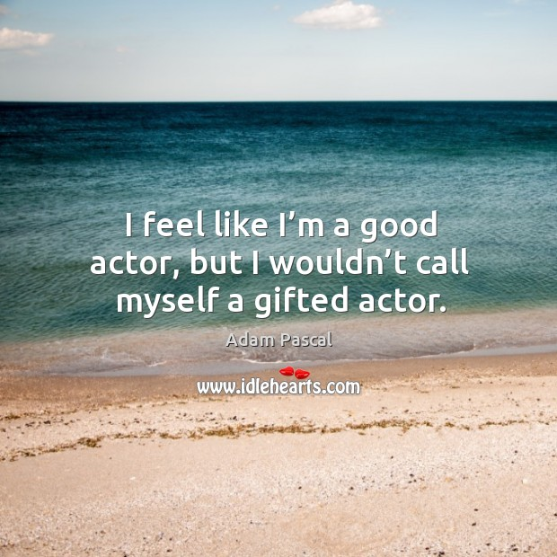 I feel like I'm a good actor, but I wouldn't call myself a gifted actor. Image