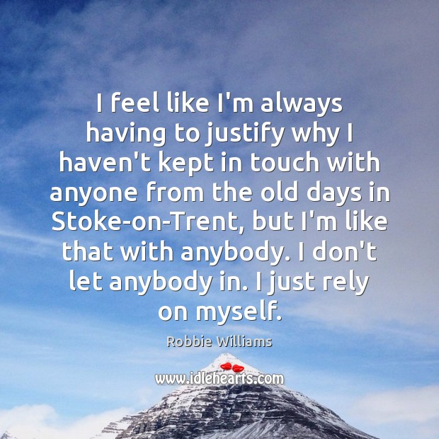 I feel like I'm always having to justify why I haven't kept Robbie Williams Picture Quote