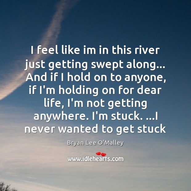 Bryan Lee O'Malley Picture Quote image saying: I feel like im in this river just getting swept along… And