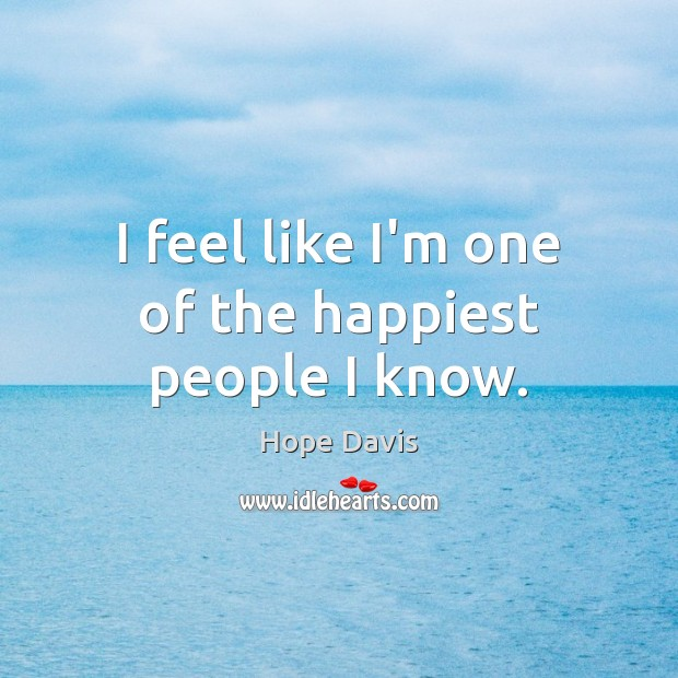 I feel like I'm one of the happiest people I know. Hope Davis Picture Quote