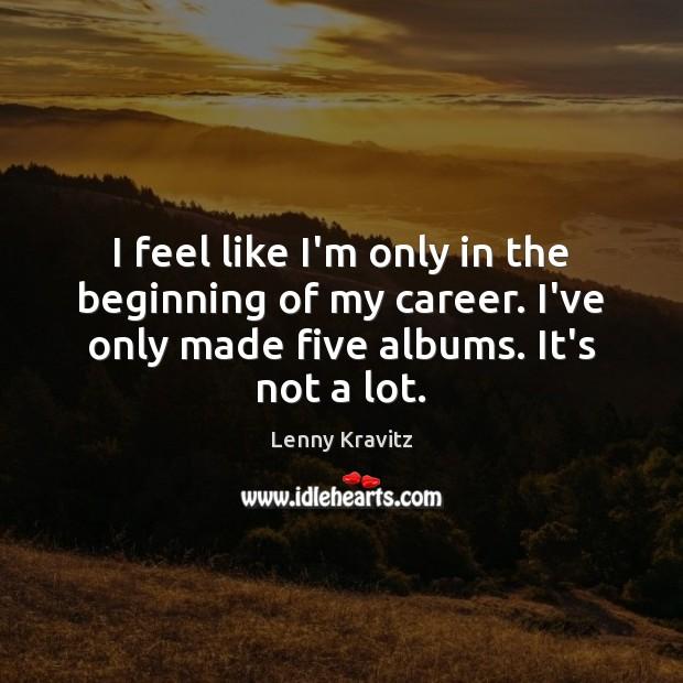 Image, I feel like I'm only in the beginning of my career. I've