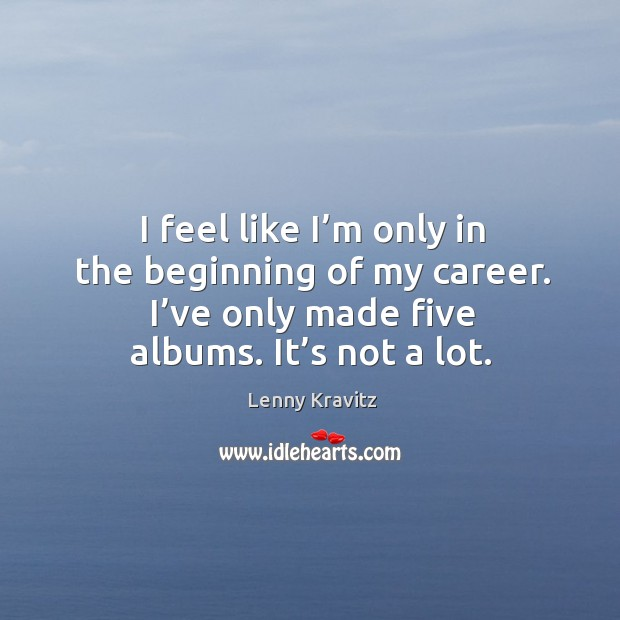 Image, I feel like I'm only in the beginning of my career. I've only made five albums. It's not a lot.