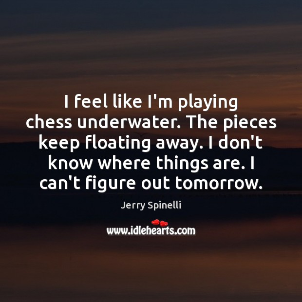 I feel like I'm playing chess underwater. The pieces keep floating away. Jerry Spinelli Picture Quote