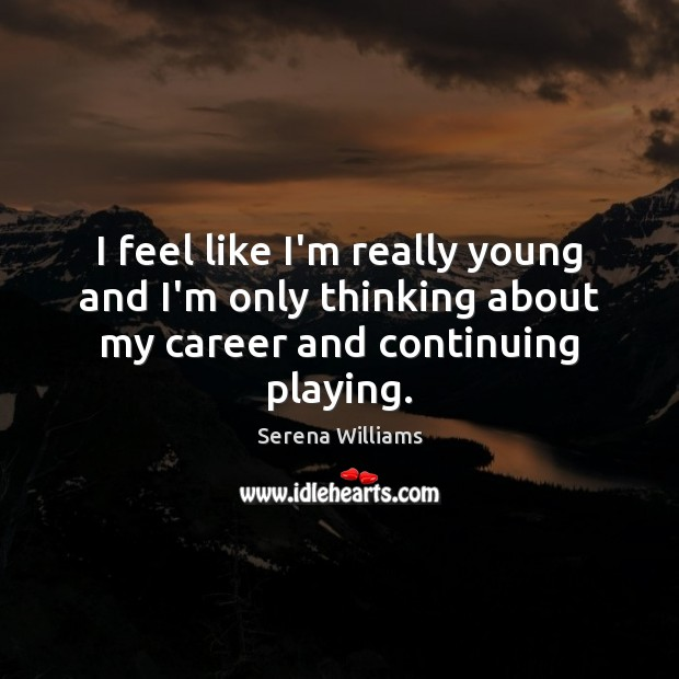 I feel like I'm really young and I'm only thinking about my career and continuing playing. Serena Williams Picture Quote