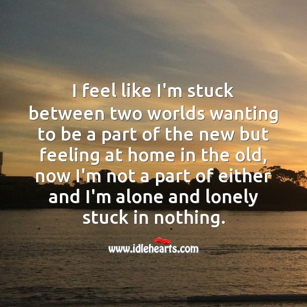 I feel like I'm stuck between two worlds. Loneliness Quotes Image