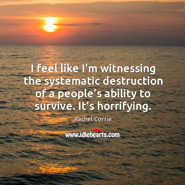 I feel like I'm witnessing the systematic destruction of a people's ability to survive. It's horrifying. Rachel Corrie Picture Quote