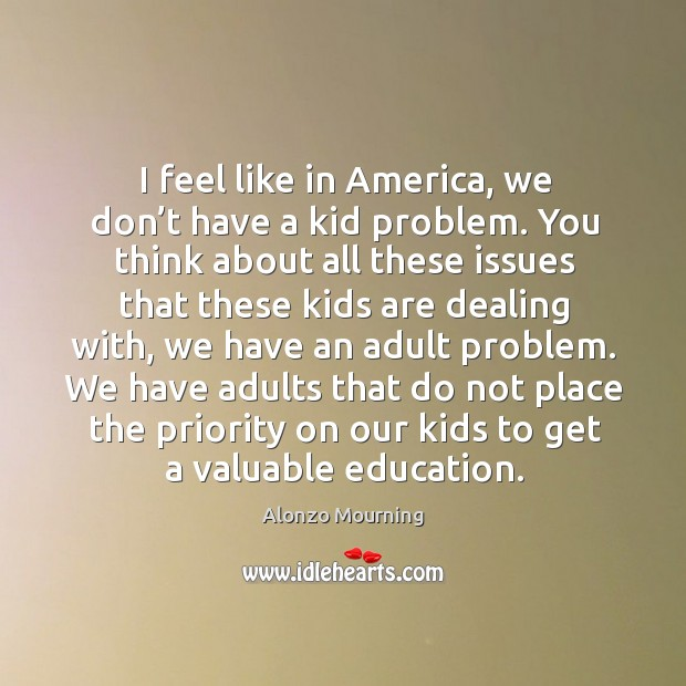 I feel like in america, we don't have a kid problem. You think about all these issues that these kids are dealing with Alonzo Mourning Picture Quote
