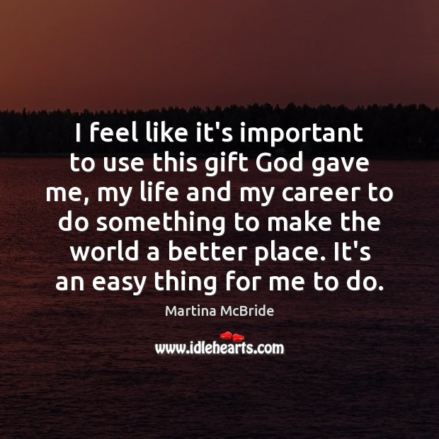 I feel like it's important to use this gift God gave me, Martina McBride Picture Quote