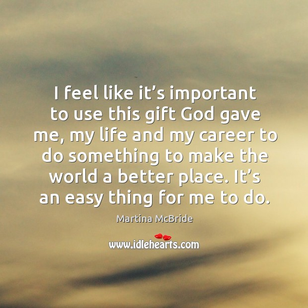 I feel like it's important to use this gift God gave me, my life and my career to do something Martina McBride Picture Quote