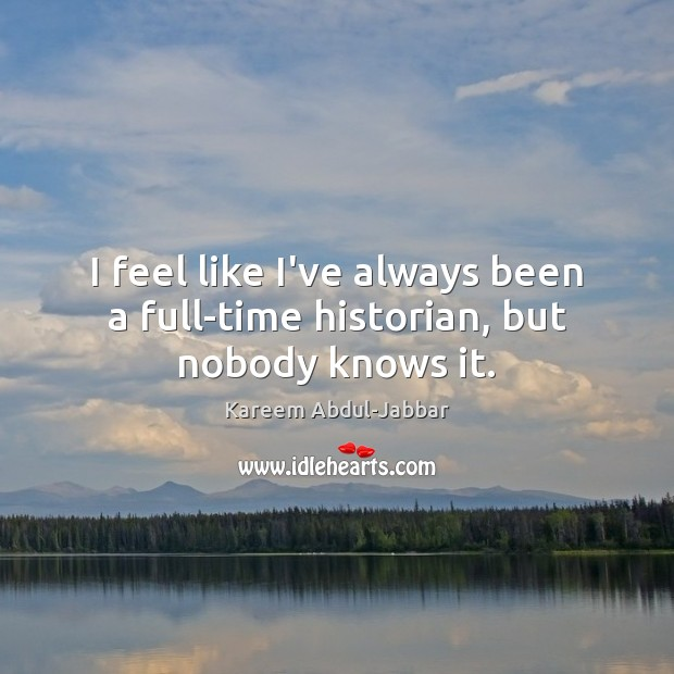 I feel like I've always been a full-time historian, but nobody knows it. Kareem Abdul-Jabbar Picture Quote