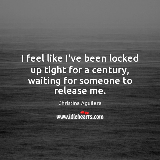 I feel like I've been locked up tight for a century, waiting for someone to release me. Christina Aguilera Picture Quote
