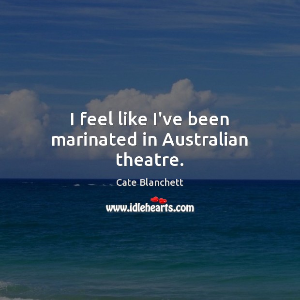 I feel like I've been marinated in Australian theatre. Cate Blanchett Picture Quote