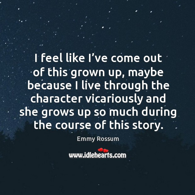 I feel like I've come out of this grown up, maybe because I live through the character vicariously and Image