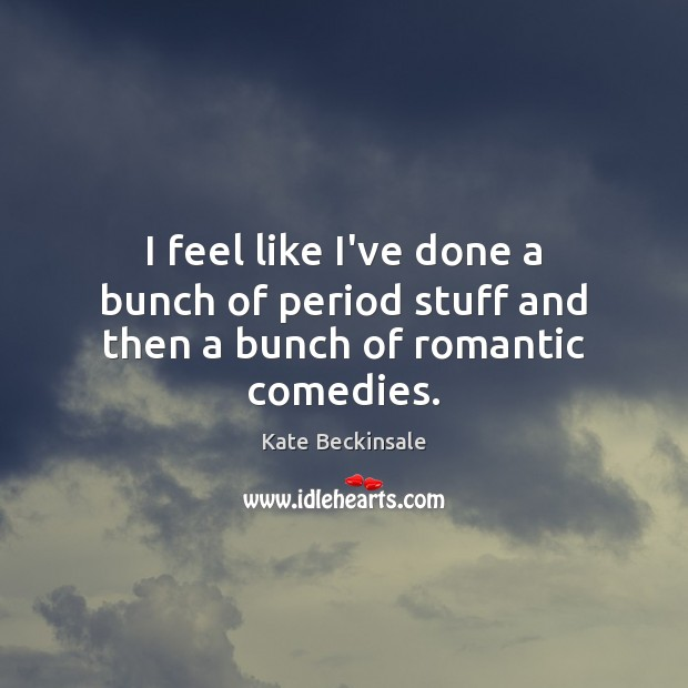 I feel like I've done a bunch of period stuff and then a bunch of romantic comedies. Kate Beckinsale Picture Quote