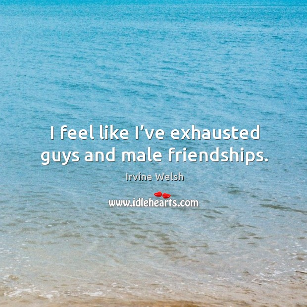 I feel like I've exhausted guys and male friendships. Image