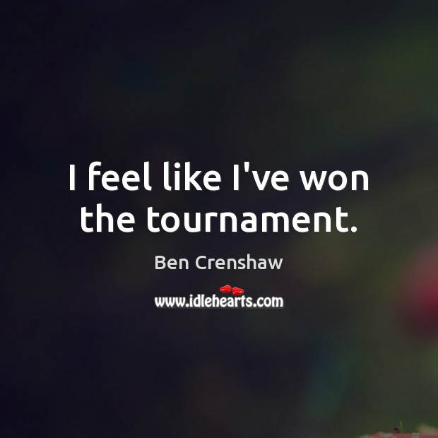 I feel like I've won the tournament. Ben Crenshaw Picture Quote
