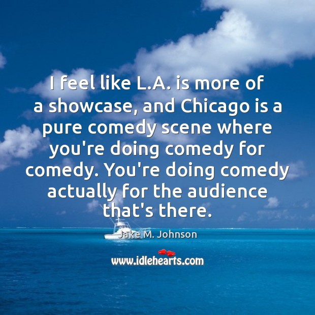 I feel like L.A. is more of a showcase, and Chicago Image