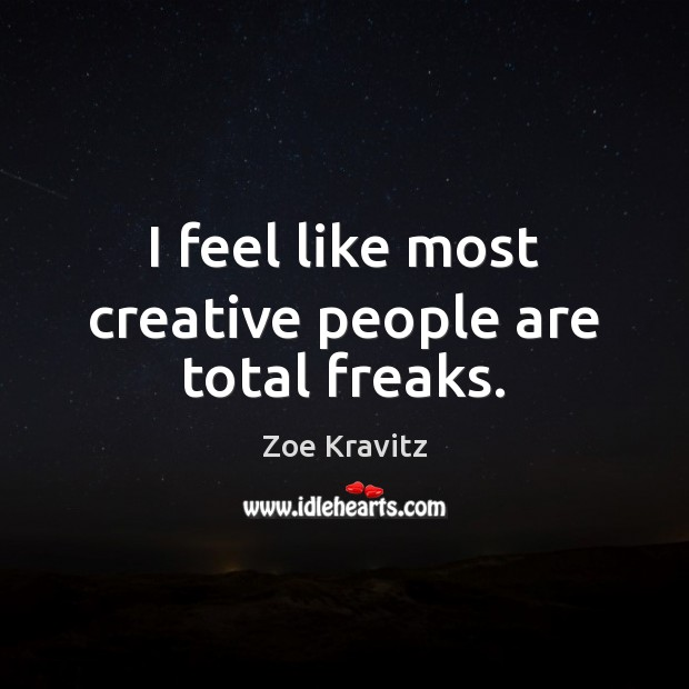 I feel like most creative people are total freaks. Image