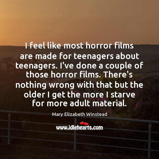 I feel like most horror films are made for teenagers about teenagers. Mary Elizabeth Winstead Picture Quote