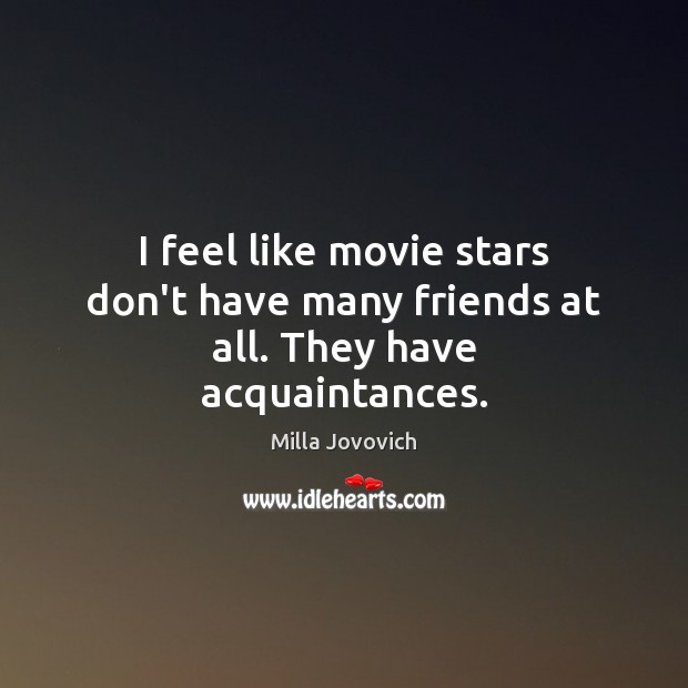 Image, I feel like movie stars don't have many friends at all. They have acquaintances.