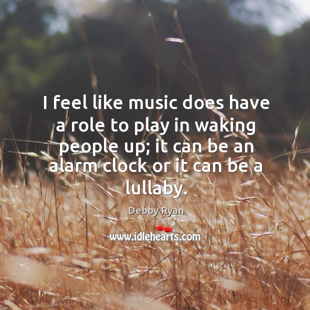 I feel like music does have a role to play in waking Debby Ryan Picture Quote