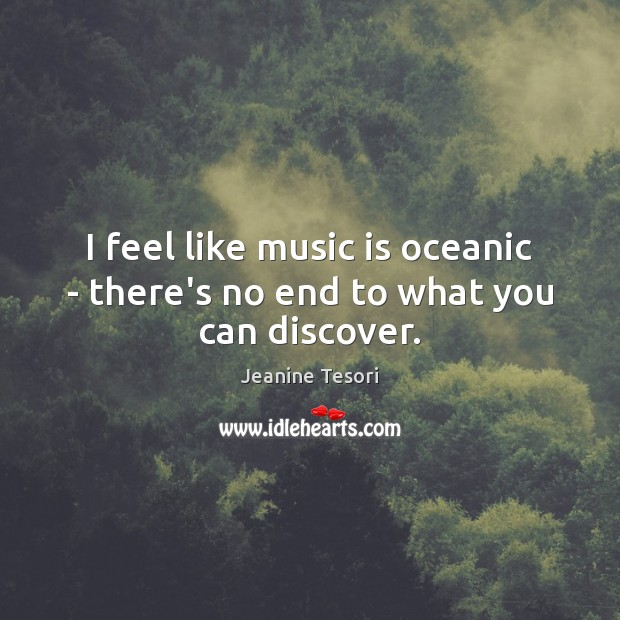 I feel like music is oceanic – there's no end to what you can discover. Music Quotes Image