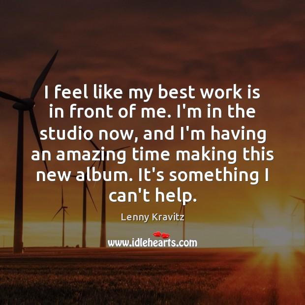 I feel like my best work is in front of me. I'm Lenny Kravitz Picture Quote