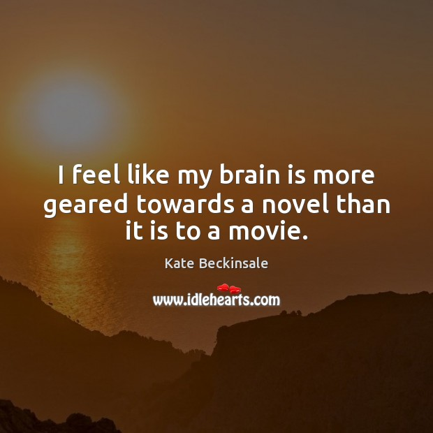 I feel like my brain is more geared towards a novel than it is to a movie. Kate Beckinsale Picture Quote