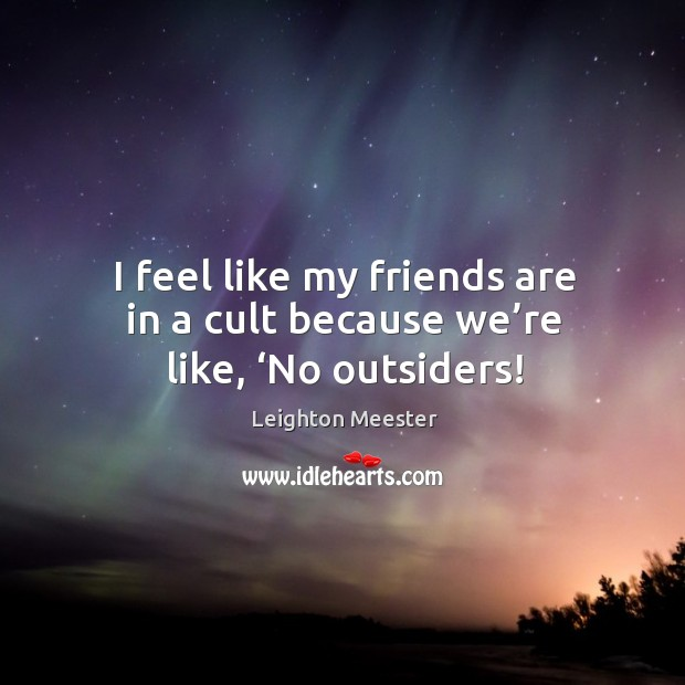 I feel like my friends are in a cult because we're like, 'no outsiders! Image
