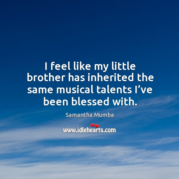 I feel like my little brother has inherited the same musical talents I've been blessed with. Samantha Mumba Picture Quote