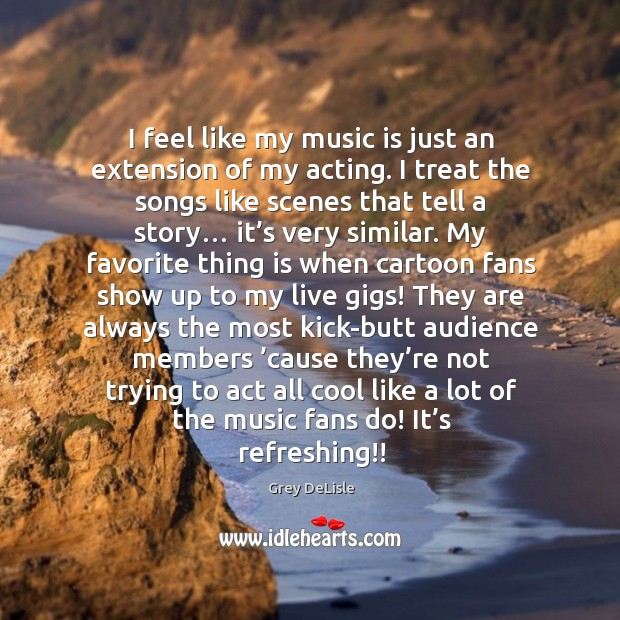 Image, I feel like my music is just an extension of my acting. I treat the songs like scenes that tell a story…