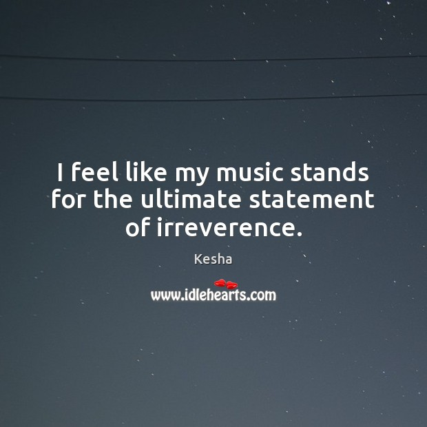 I feel like my music stands for the ultimate statement of irreverence. Image