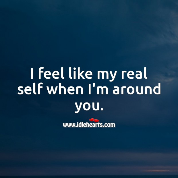I feel like my real self when I'm around you. Romantic Messages Image