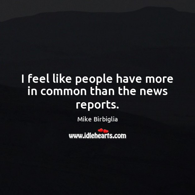 I feel like people have more in common than the news reports. Image