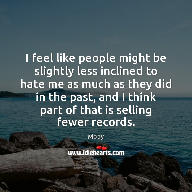 I feel like people might be slightly less inclined to hate me Moby Picture Quote