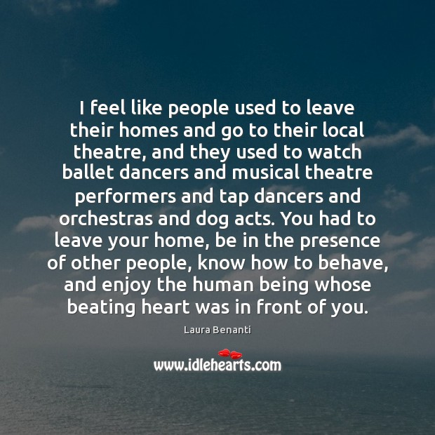I feel like people used to leave their homes and go to Laura Benanti Picture Quote