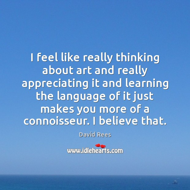 I feel like really thinking about art and really appreciating it and David Rees Picture Quote
