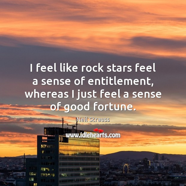 Neil Strauss Picture Quote image saying: I feel like rock stars feel a sense of entitlement, whereas I