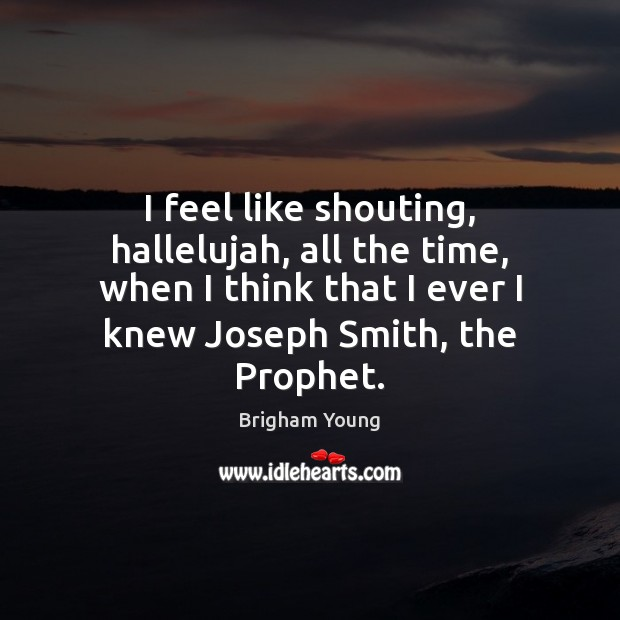 I feel like shouting, hallelujah, all the time, when I think that Brigham Young Picture Quote